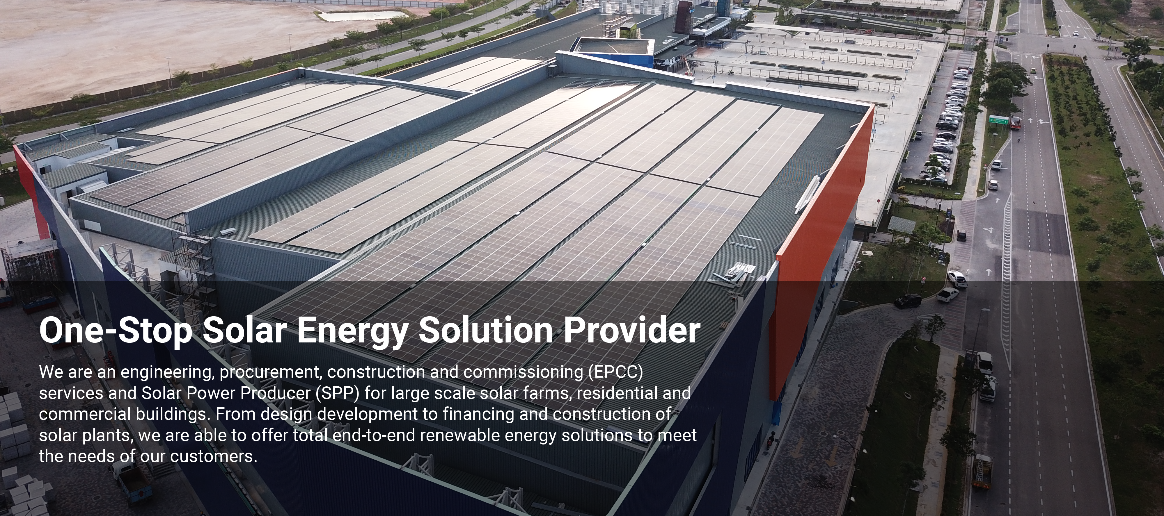We are an engineering, procurement, construction and commissioning (EPCC) services and Solar Power Producer (SPP) for large scale solar farms, residential and commercial buildings. From design development to financing and construction of solar plants, we are able to offer total end-to-end renewable energy solutions to meet the needs of our customers.