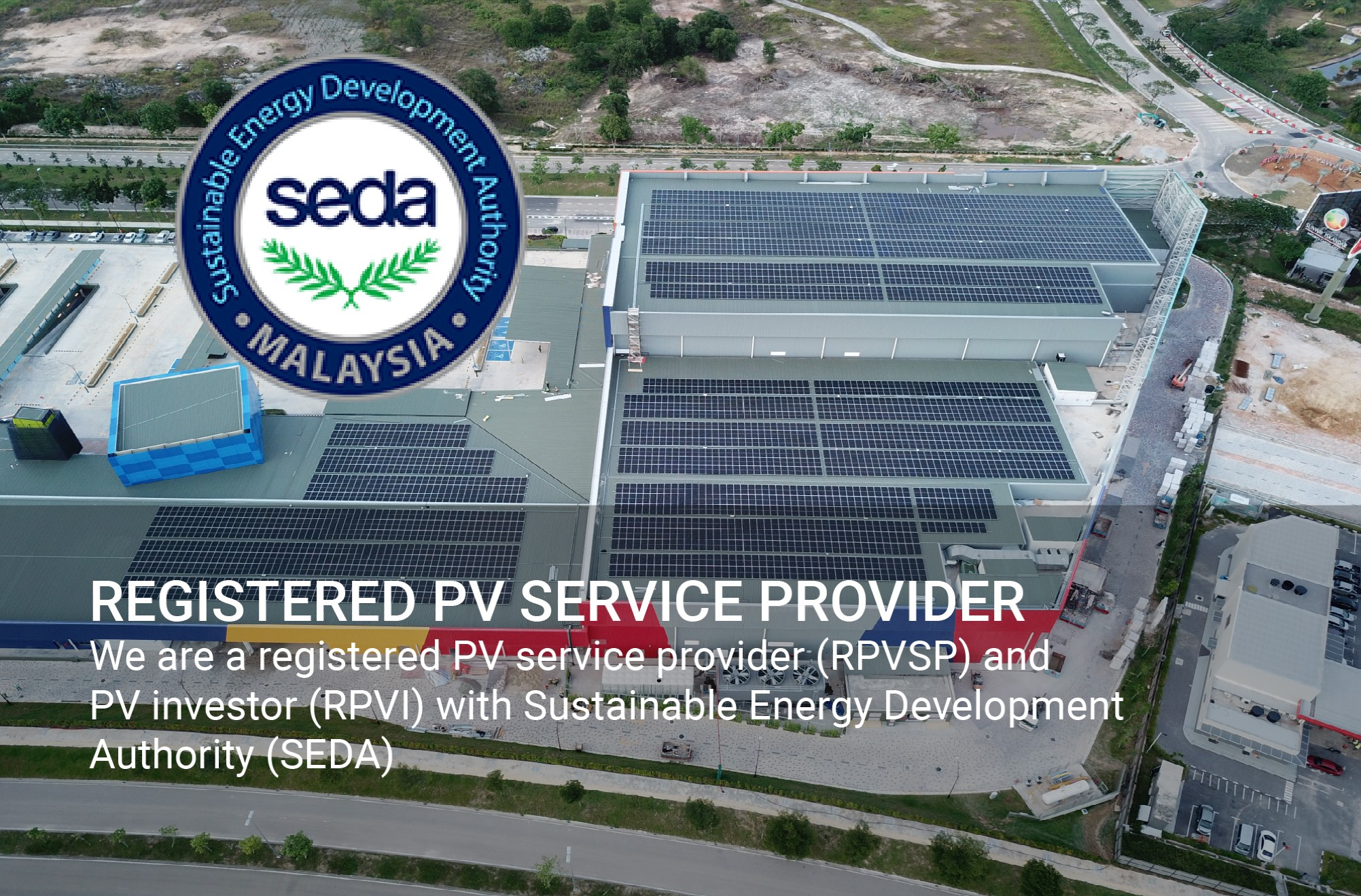 We are a registered PV service provider (RPVSP) and PV investor (RPVI) with Sustainable Energy Development Authority (SEDA)