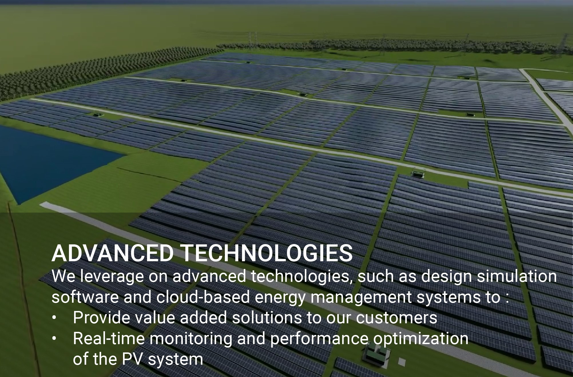 We leverage on advanced technologies, such as design simulation software and cloud-based energy management systems to : • Provide value added solutions to our customers • Real-time monitoring and performance optimization of the PV system