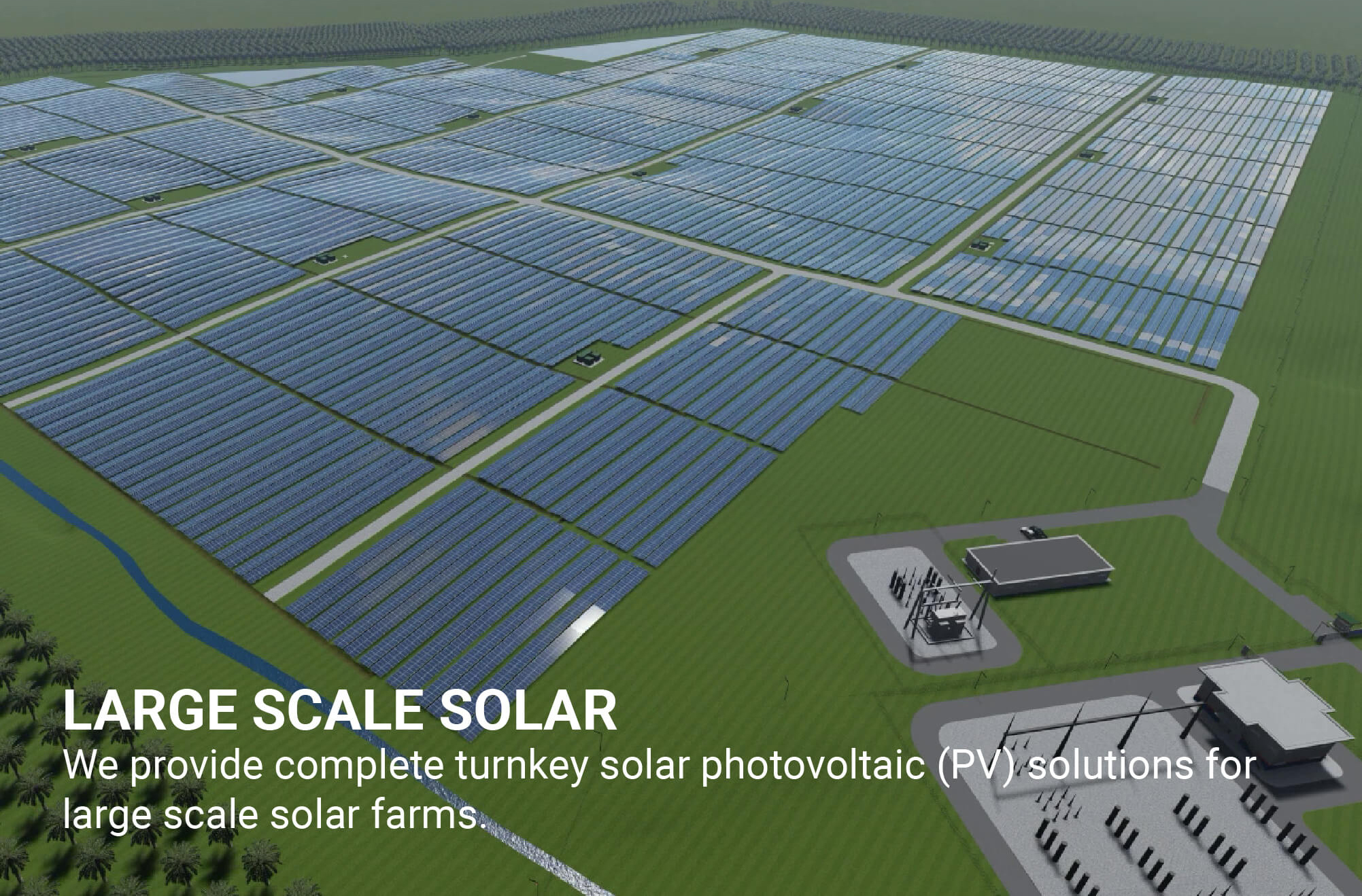 We provide complete turnkey solar photovoltaic (PV) solutions for large scale solar farms.